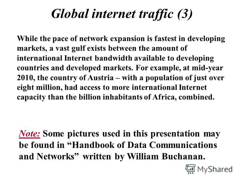 Global internet traffic (3) While the pace of network expansion is fastest in developing markets, a vast gulf exists between the amount of international Internet bandwidth available to developing countries and developed markets. For example, at mid-y