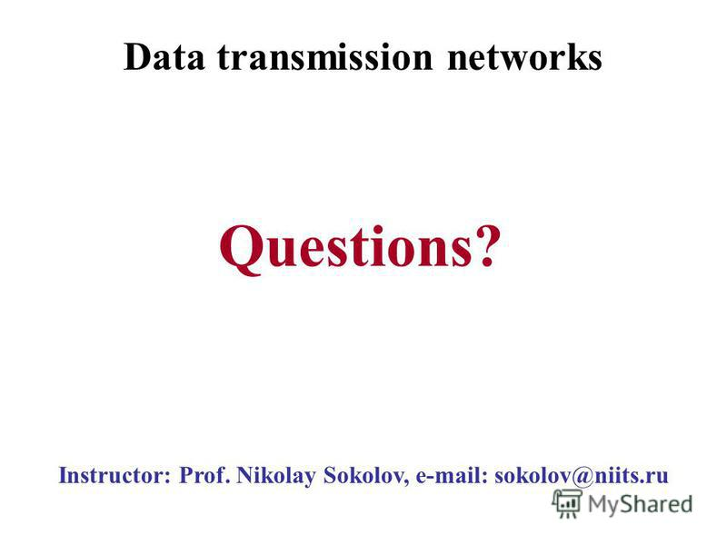 Instructor: Prof. Nikolay Sokolov, e-mail: sokolov@niits.ru Questions? Data transmission networks
