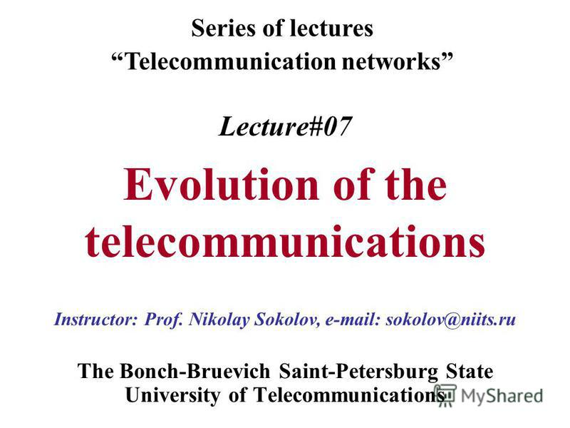 Lecture#07 Evolution of the telecommunications The Bonch-Bruevich Saint-Petersburg State University of Telecommunications Series of lectures Telecommunication networks Instructor: Prof. Nikolay Sokolov, e-mail: sokolov@niits.ru