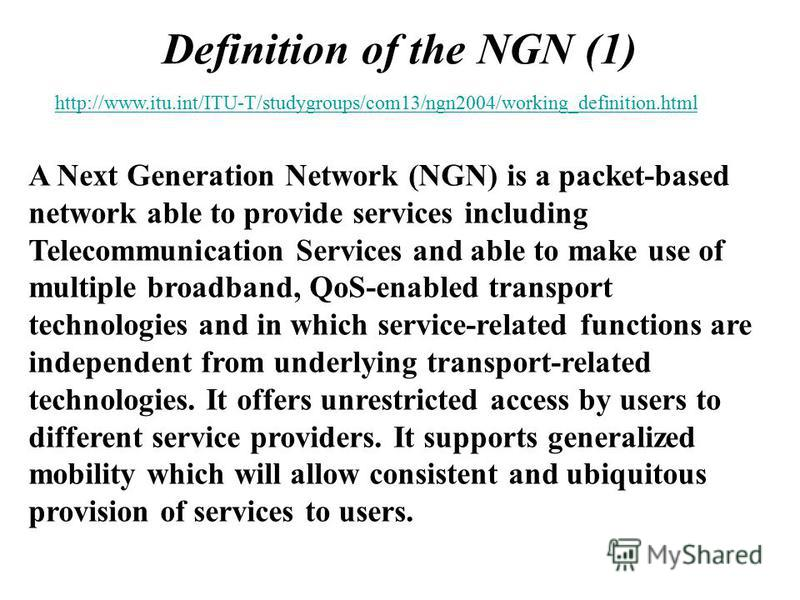 Definition of the NGN (1) A Next Generation Network (NGN) is a packet-based network able to provide services including Telecommunication Services and able to make use of multiple broadband, QoS-enabled transport technologies and in which service-rela