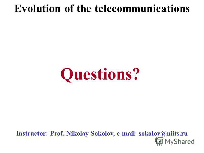 Instructor: Prof. Nikolay Sokolov, e-mail: sokolov@niits.ru Questions? Evolution of the telecommunications
