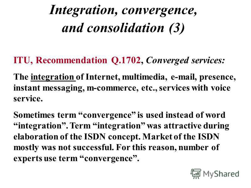 Integration, convergence, and consolidation (3) ITU, Recommendation Q.1702, Converged services: The integration of Internet, multimedia, e-mail, presence, instant messaging, m-commerce, etc., services with voice service. Sometimes term convergence is
