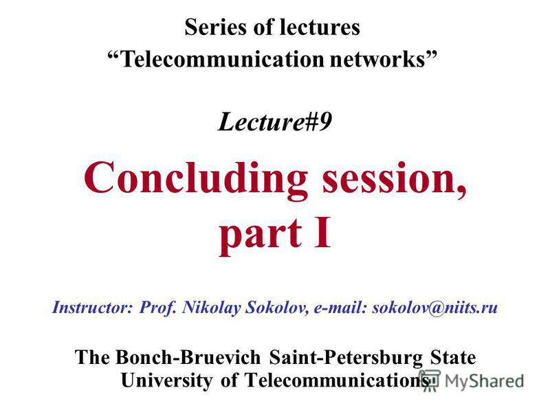 Lecture#9 Concluding session, part I The Bonch-Bruevich Saint-Petersburg State University of Telecommunications Series of lectures Telecommunication networks Instructor: Prof. Nikolay Sokolov, e-mail: sokolov@niits.ru