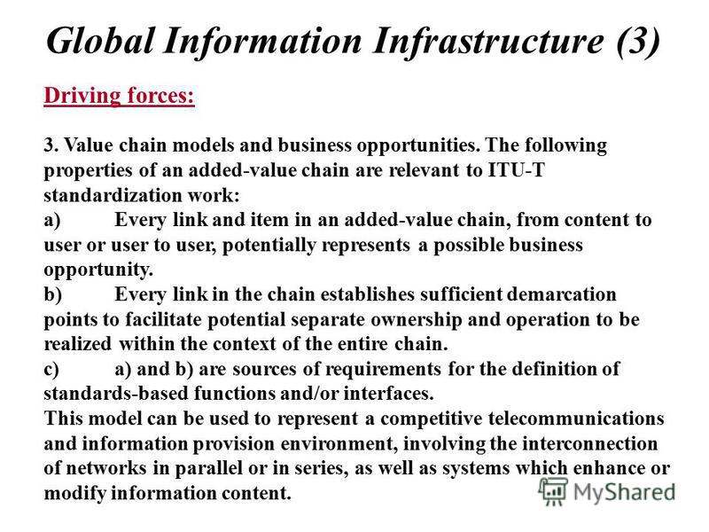 Global Information Infrastructure (3) Driving forces: 3. Value chain models and business opportunities. The following properties of an added-value chain are relevant to ITU-T standardization work: a)Every link and item in an added-value chain, from c