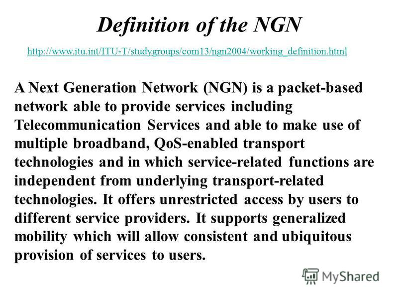 Definition of the NGN A Next Generation Network (NGN) is a packet-based network able to provide services including Telecommunication Services and able to make use of multiple broadband, QoS-enabled transport technologies and in which service-related