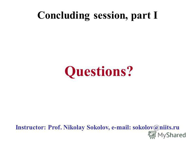 Instructor: Prof. Nikolay Sokolov, e-mail: sokolov@niits.ru Questions? Concluding session, part I