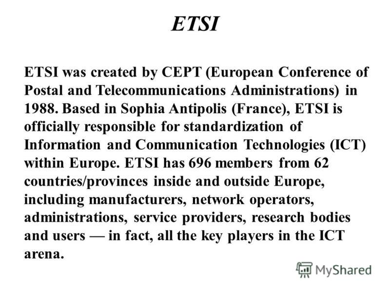 ETSI ETSI was created by CEPT (European Conference of Postal and Telecommunications Administrations) in 1988. Based in Sophia Antipolis (France), ETSI is officially responsible for standardization of Information and Communication Technologies (ICT) w