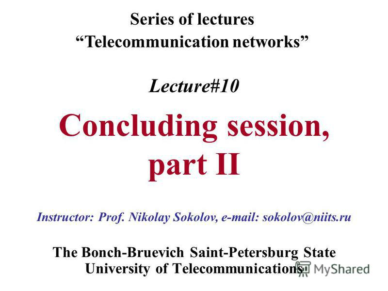 Lecture#10 Concluding session, part II The Bonch-Bruevich Saint-Petersburg State University of Telecommunications Series of lectures Telecommunication networks Instructor: Prof. Nikolay Sokolov, e-mail: sokolov@niits.ru