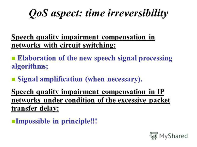 QoS aspect: time irreversibility Speech quality impairment compensation in networks with circuit switching: Elaboration of the new speech signal processing algorithms; Signal amplification (when necessary). Speech quality impairment compensation in I