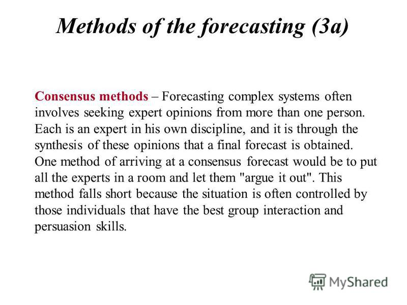 Methods of the forecasting (3a) Consensus methods – Forecasting complex systems often involves seeking expert opinions from more than one person. Each is an expert in his own discipline, and it is through the synthesis of these opinions that a final