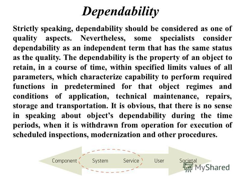 Dependability Strictly speaking, dependability should be considered as one of quality aspects. Nevertheless, some specialists consider dependability as an independent term that has the same status as the quality. The dependability is the property of