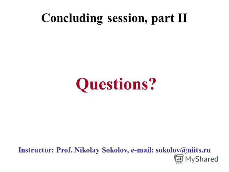 Instructor: Prof. Nikolay Sokolov, e-mail: sokolov@niits.ru Questions? Concluding session, part II