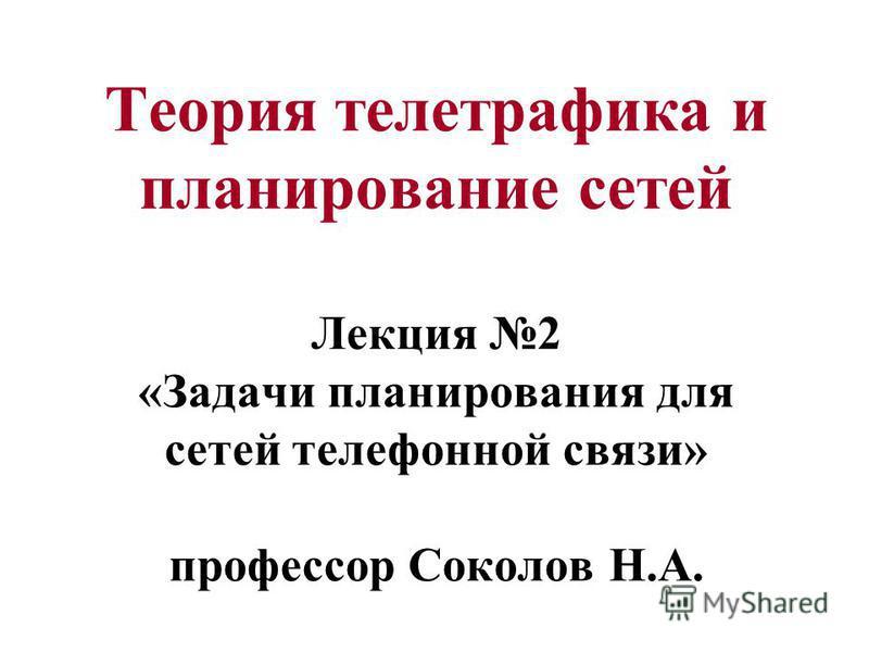 Теория телетрафика и планирование сетей Лекция 2 «Задачи планирования для сетей телефонной связи» профессор Соколов Н.А.