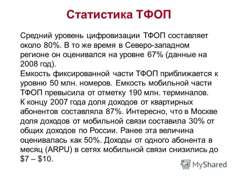 Статистика ТФОП Средний уровень цифровизации ТФОП составляет около 80%. В то же время в Северо-западном регионе он оценивался на уровне 67% (данные на 2008 год). Емкость фиксированной части ТФОП приближается к уровню 50 млн. номеров. Емкость мобильно