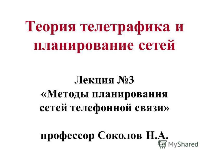Теория телетрафика и планирование сетей Лекция 3 «Методы планирования сетей телефонной связи» профессор Соколов Н.А.