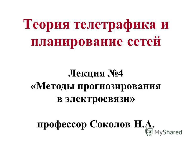 Теория телетрафика и планирование сетей Лекция 4 «Методы прогнозирования в электросвязи» профессор Соколов Н.А.