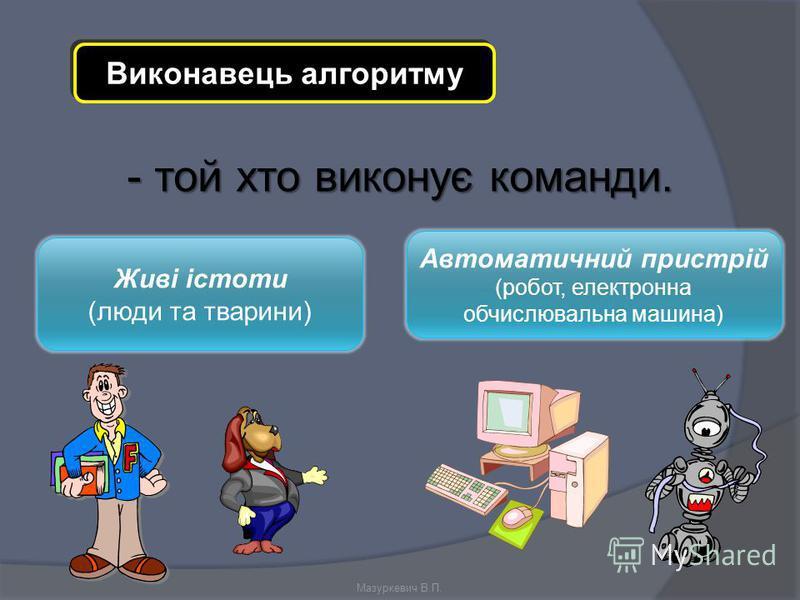 Виконавець алгоритму - той хто виконує команди. Живі істоти (люди та тварини) Автоматичний пристрій (робот, електронна обчислювальна машина) Мазуркевич В.П.