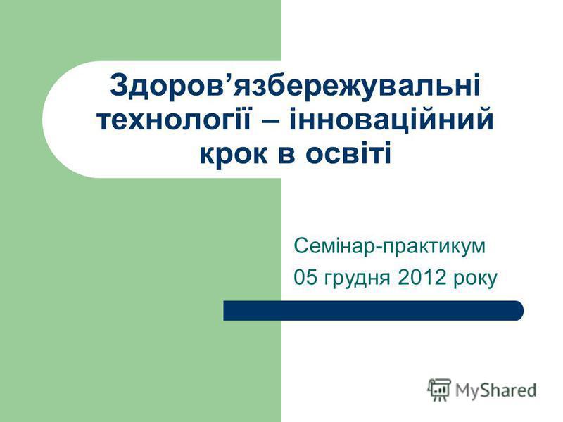 Здоровязбережувальні технології – інноваційний крок в освіті Семінар-практикум 05 грудня 2012 року