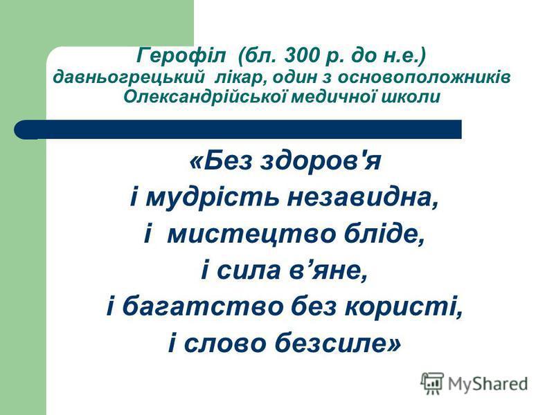 Герофіл (бл. 300 р. до н.е.) давньогрецький лікар, один з основоположників Олександрійської медичної школи «Без здоров'я і мудрість незавидна, і мистецтво бліде, і сила вяне, і багатство без користі, і слово безсиле»
