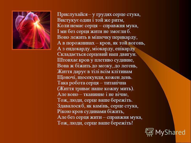 Прислухайся – у грудях серце стука, Вистукує один і той же ритм, Коли немає серця – справжня мука, І ми без серця жити не змогли б. Воно лежить в мішечку перикарду, А в порожнинах – кров, як той вогонь, А з ендокарду, міокарду, епікарду Складається с