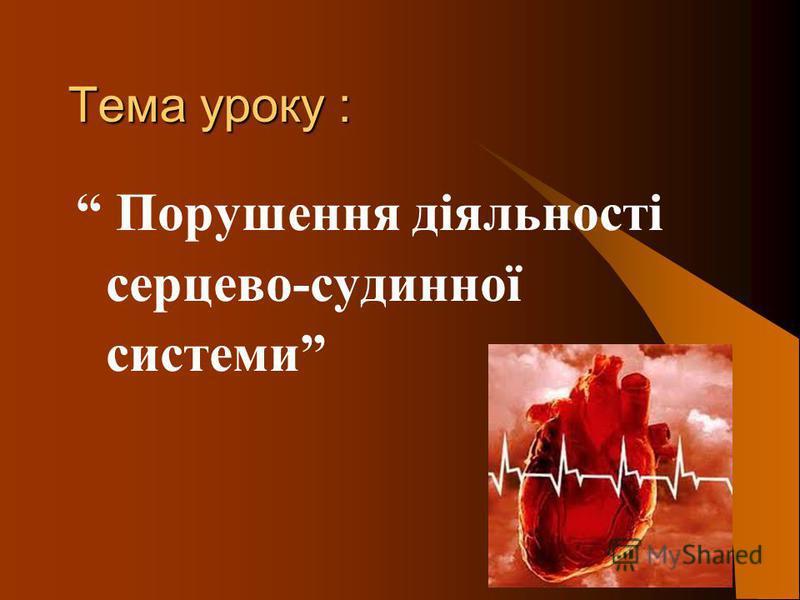 Тема уроку : Порушення діяльності серцево-судинної системи