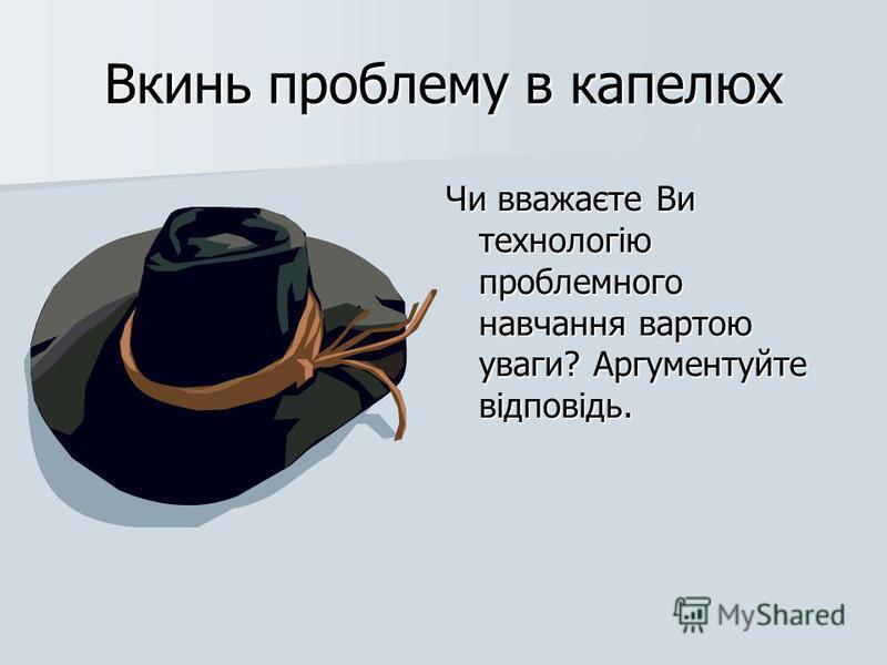 Вкинь проблему в капелюх Чи вважаєте Ви технологію проблемного навчання вартою уваги? Аргументуйте відповідь.