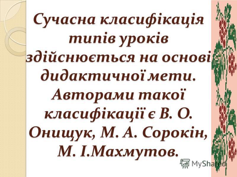 Сучасна класифікація типів уроків здійснюється на основі дидактичної мети. Авторами такої класифікації є В. О. Онищук, М. А. Сорокін, М. І.Махмутов.