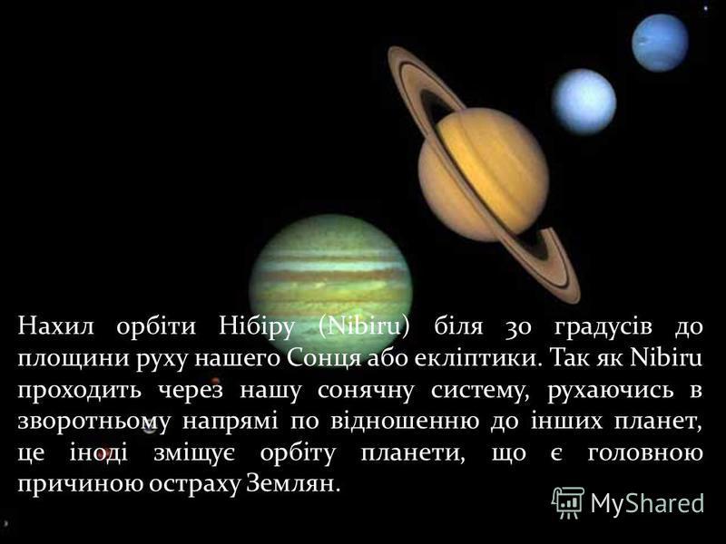Нахил орбіти Нібіру (Nibiru) біля 30 градусів до площини руху нашего Сонця або екліптики. Так як Nibiru проходить через нашу сонячну систему, рухаючись в зворотньому напрямі по відношенню до інших планет, це іноді зміщує орбіту планети, що є головною