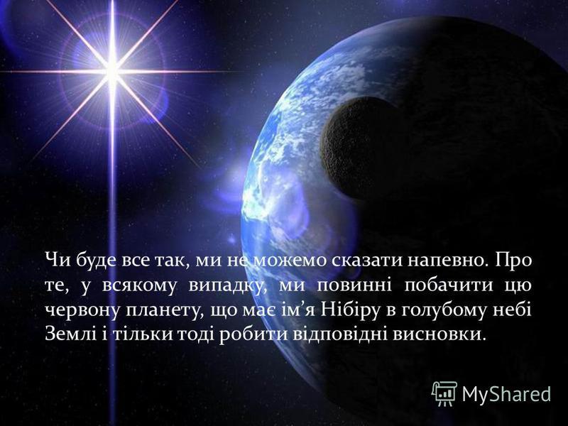 Чи буде все так, ми не можемо сказати напевно. Про те, у всякому випадку, ми повинні побачити цю червону планету, що має імя Нібіру в голубому небі Землі і тільки тоді робити відповідні висновки.