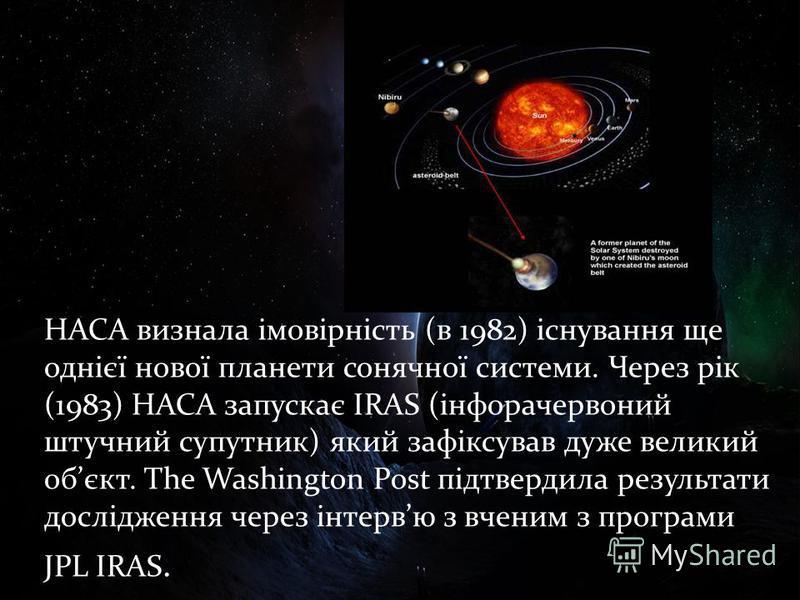 НАСА визнала імовірність (в 1982) існування ще однієї нової планети сонячної системи. Через рік (1983) НАСА запускає IRAS (інфорачервоний штучний супутник) який зафіксував дуже великий обєкт. The Washington Post підтвердила результати дослідження чер