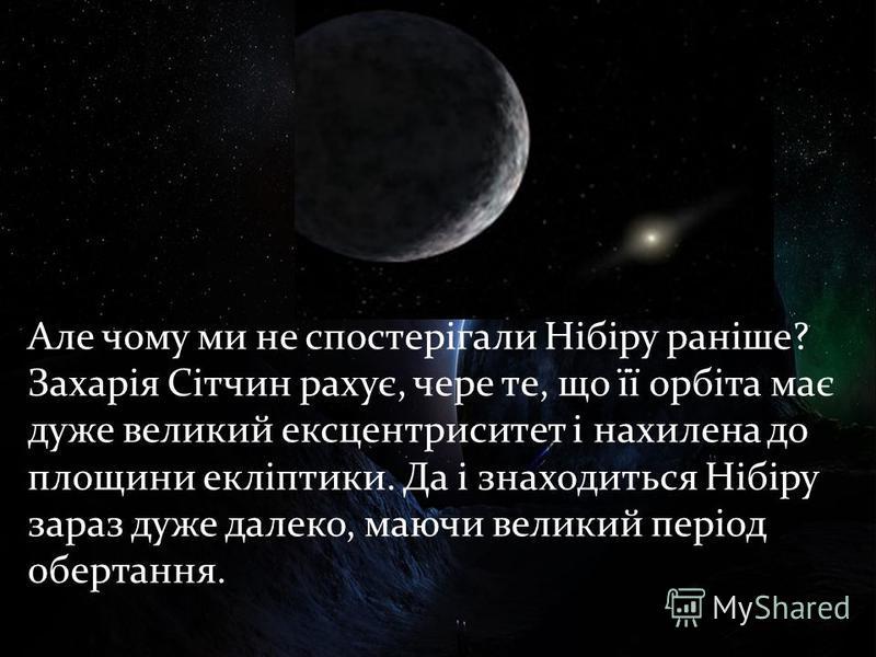 Але чому ми не спостерігали Нібіру раніше? Захарія Сітчин рахує, чере те, що її орбіта має дуже великий ексцентриситет і нахилена до площини екліптики. Да і знаходиться Нібіру зараз дуже далеко, маючи великий період обертання.