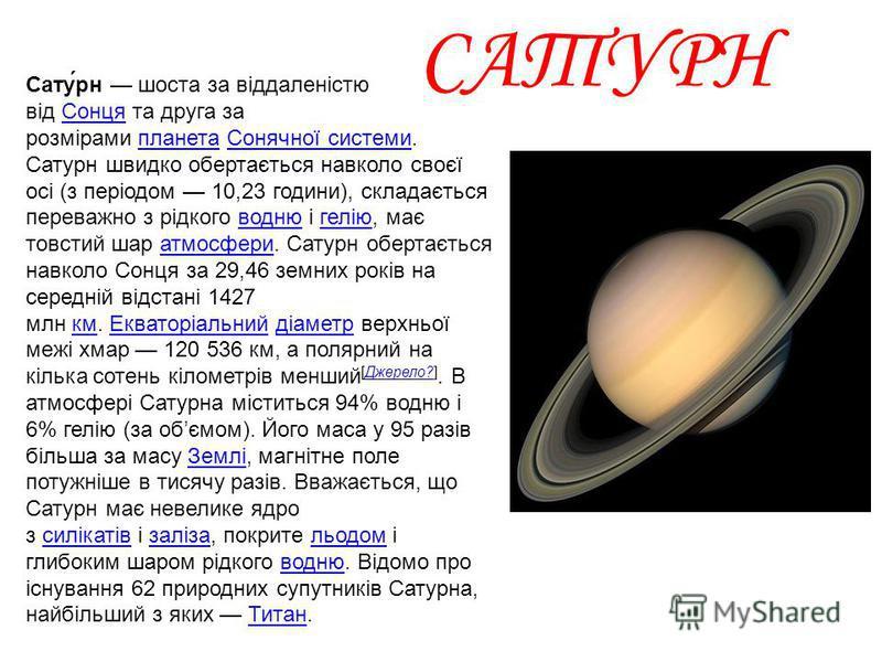 САТУРН Сату́рн шоста за віддаленістю від Сонця та друга за розмірами планета Сонячної системи. Сатурн швидко обертається навколо своєї осі (з періодом 10,23 години), складається переважно з рідкого водню і гелію, має товстий шар атмосфери. Сатурн обе
