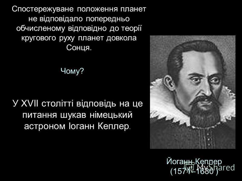 Спостережуване положення планет не відповідало попередньо обчисленому відповідно до теорії кругового руху планет довкола Сонця. Чому? У XVII столітті відповідь на це питання шукав німецький астроном Іоганн Кеплер. Йоганн Кеплер (1571–1630 )