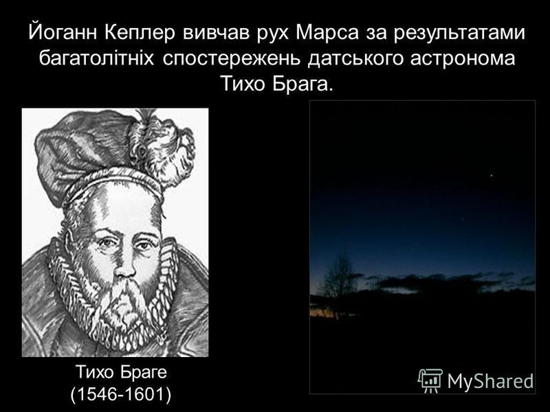 Тихо Браге (1546-1601) Йоганн Кеплер вивчав рух Марса за результатами багатолітніх спостережень датського астронома Тихо Брага.