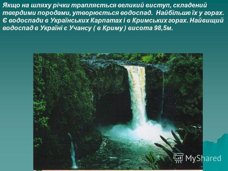 Якщо на шляху річки трапляється великий виступ, складений твердими породами, утворюється водоспад. Найбільше їх у горах. Є водоспади в Українських Карпатах і в Кримських горах. Найвищий водоспад в Україні є Учансу ( в Криму ) висота 98,5м.