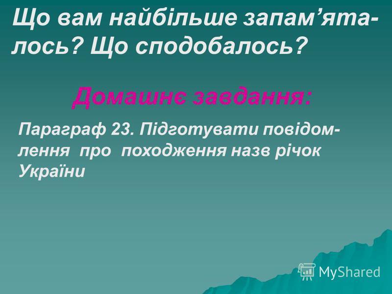 Що вам найбільше запамята- лось? Що сподобалось? Домашнє завдання: Параграф 23. Підготувати повідом- лення про походження назв річок України