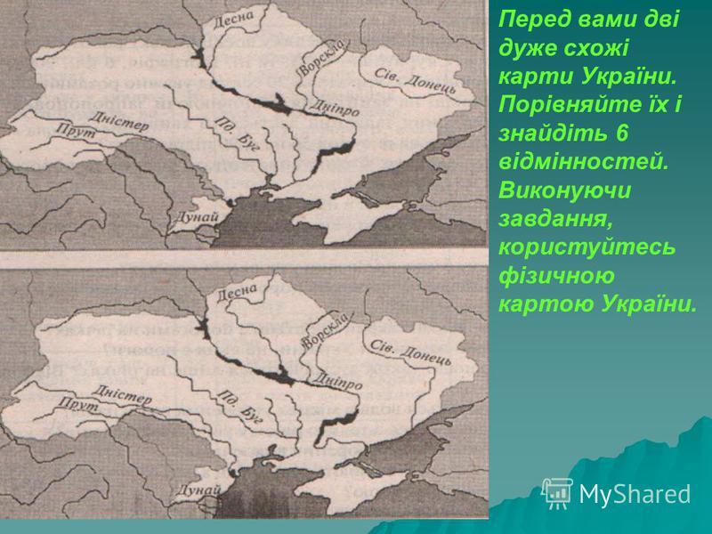 Перед вами дві дуже схожі карти України. Порівняйте їх і знайдіть 6 відмінностей. Виконуючи завдання, користуйтесь фізичною картою України.