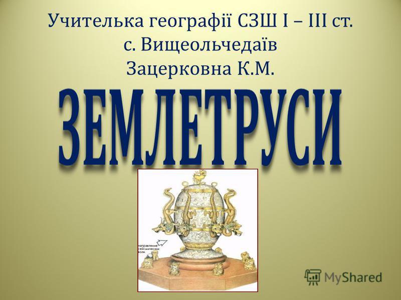 Учителька географії СЗШ І – ІІІ ст. с. Вищеольчедаїв Зацерковна К. М.
