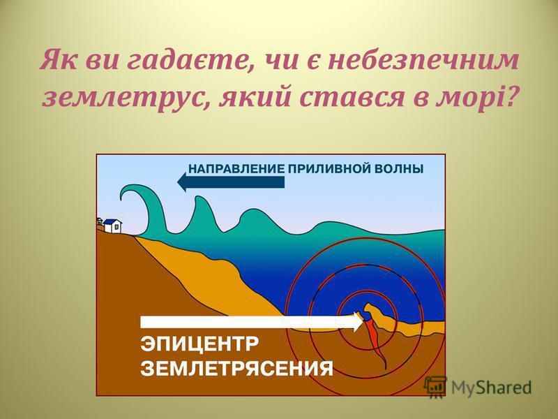 Як ви гадаєте, чи є небезпечним землетрус, який стався в морі ?