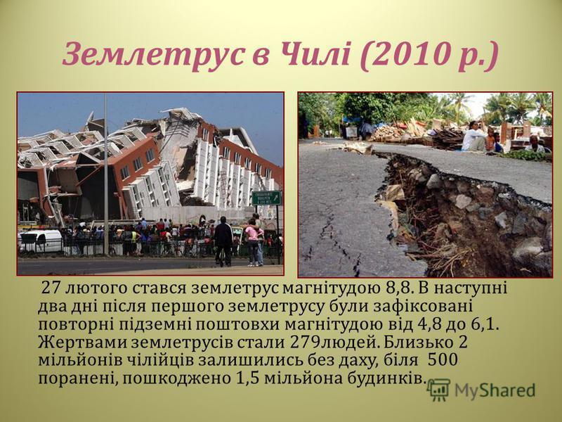 Землетрус в Чилі (2010 р.) 27 лютого стався землетрус магнітудою 8,8. В наступні два дні після першого землетрусу були зафіксовані повторні підземні поштовхи магнітудою від 4,8 до 6,1. Жертвами землетрусів стали 279 людей. Близько 2 мільйонів чілійці