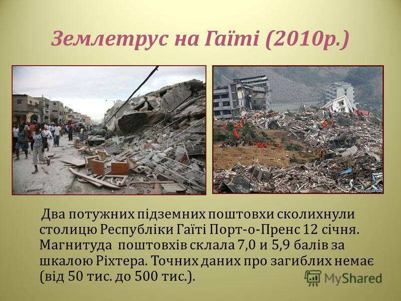 Землетрус на Гаїті (2010 р.) Два потужних підземних поштовхи сколихнули столицю Республіки Гаїті Порт - о - Пренс 12 січня. Магнитуда поштовхів склала 7,0 и 5,9 балів за шкалою Ріхтера. Точних даних про загиблих немає ( від 50 тис. до 500 тис.).