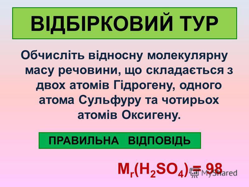 ВІДБІРКОВИЙ ТУР Обчисліть відносну молекулярну масу речовини, що складається з двох атомів Гідрогену, одного атома Сульфуру та чотирьох атомів Оксигену. ПРАВИЛЬНА ВІДПОВІДЬ М r (H 2 SO 4 ) = 98