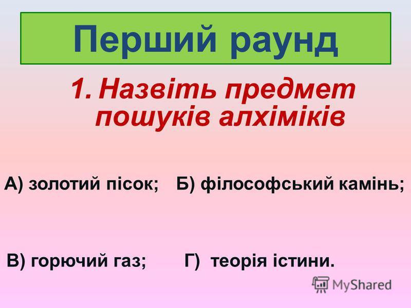Перший раунд 1. Назвіть предмет пошуків алхіміків А) золотий пісок;Б) філософський камінь; В) горючий газ;Г) теорія істини.