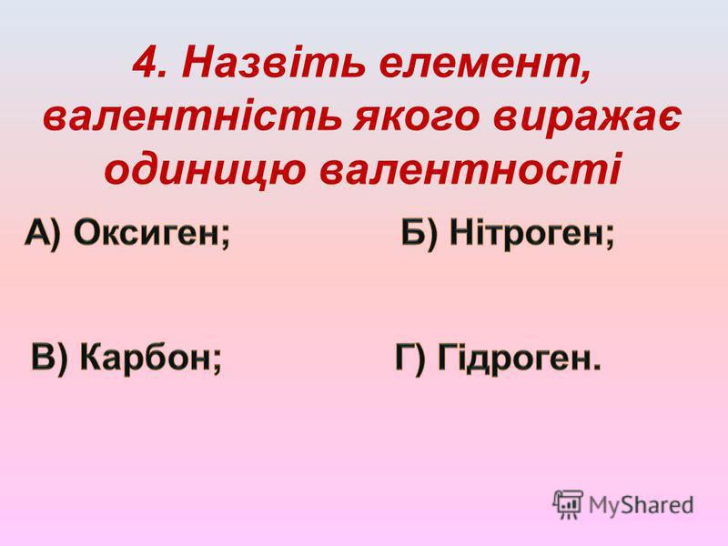 4. Назвіть елемент, валентність якого виражає одиницю валентності