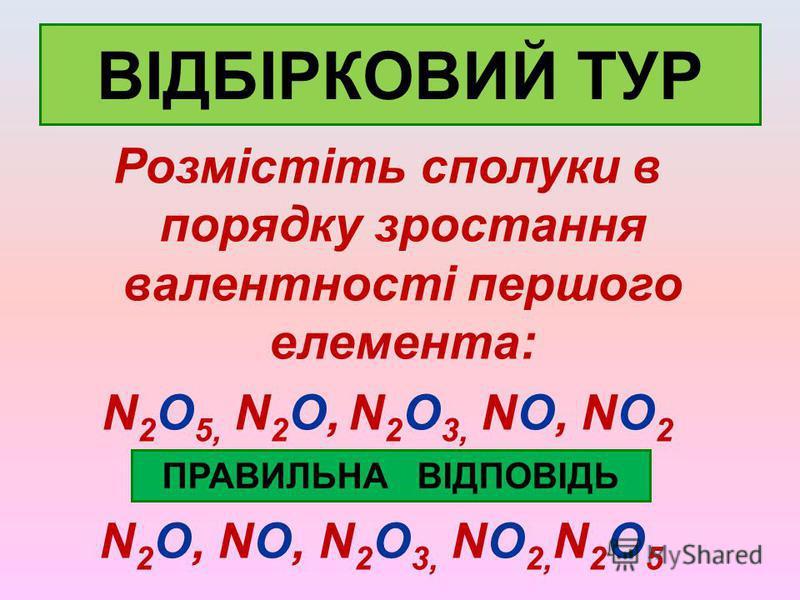 ВІДБІРКОВИЙ ТУР Розмістіть сполуки в порядку зростання валентності першого елемента: N 2 O 5, N 2 O, N 2 O 3, NO, NO 2 ПРАВИЛЬНА ВІДПОВІДЬ N 2 O, NO, N 2 O 3, NO 2, N 2 O 5