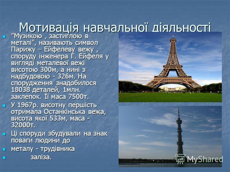 Мотивація навчальної діяльності Музикою, застиглою в металі, називають символ Парижу – Ейфелеву вежу, споруду інженера Г. Ейфеля у вигляді металевої вежі висотою 300м, а нині з надбудовою - 326м. На спорудження знадобилося 18038 деталей, 1млн. заклеп