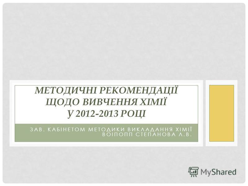 ЗАВ. КАБІНЕТОМ МЕТОДИКИ ВИКЛАДАННЯ ХІМІЇ ВОІПОПП СТЕПАНОВА Л.В. МЕТОДИЧНІ РЕКОМЕНДАЦІЇ ЩОДО ВИВЧЕННЯ ХІМІЇ У 2012-2013 РОЦІ