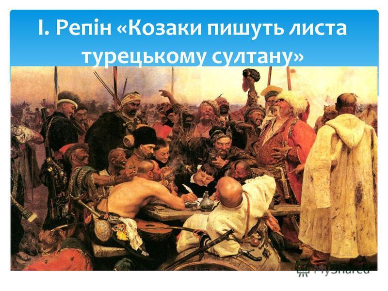 І. Репін «Козаки пишуть листа турецькому султану»