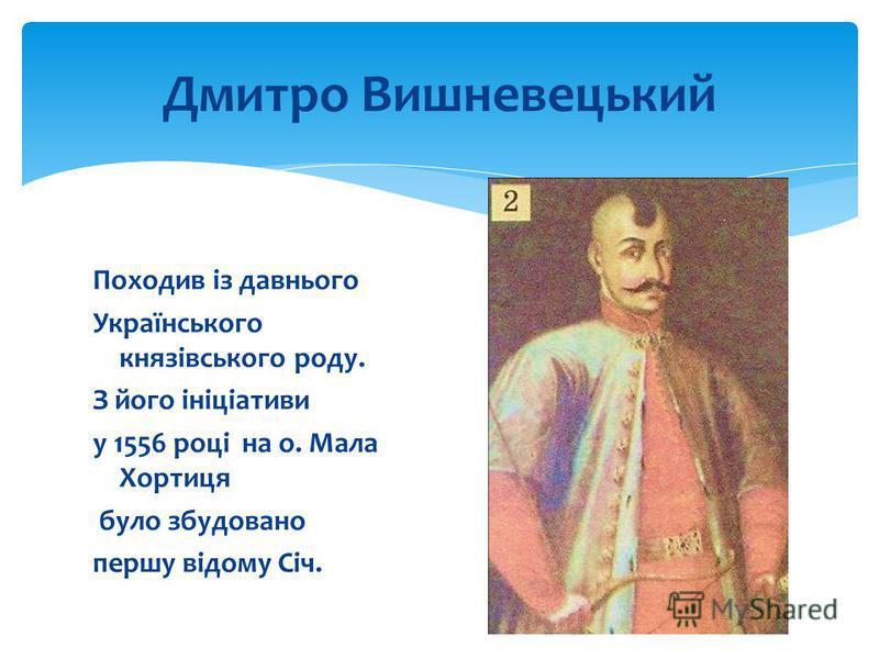 Дмитро Вишневецький Походив із давнього Українського князівського роду. З його ініціативи у 1556 році на о. Мала Хортиця було збудовано першу відому Січ.