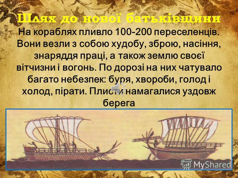 Шлях до нової батьківщини На кораблях пливло 100-200 переселенців. Вони везли з собою худобу, зброю, насіння, знаряддя праці, а також землю своєї вітчизни і вогонь. По дорозі на них чатувало багато небезпек: буря, хвороби, голод і холод, пірати. Плис